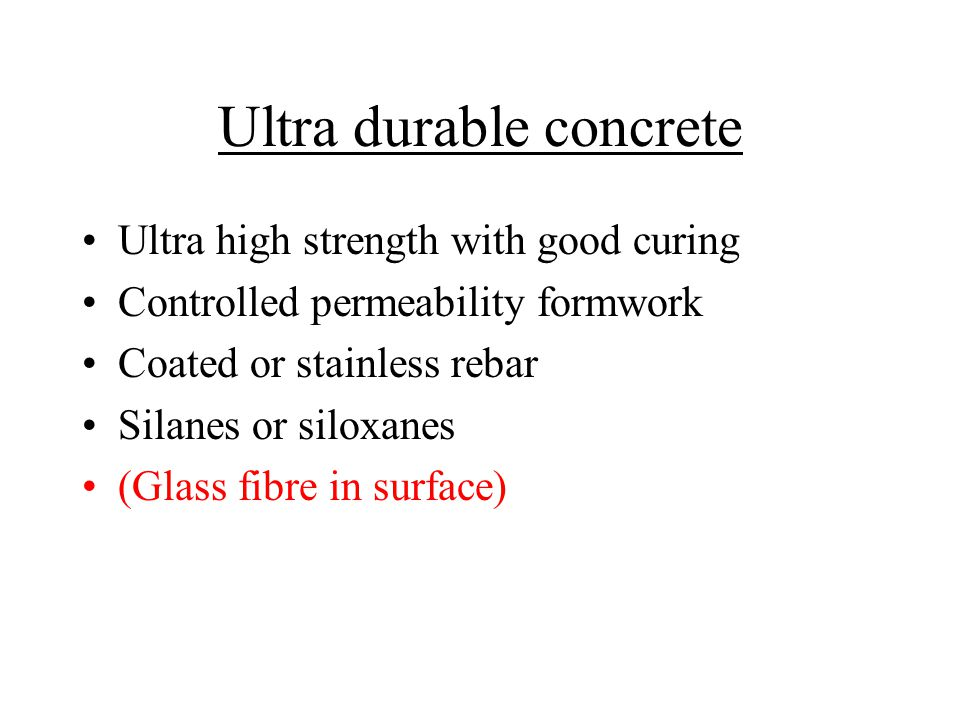 Ultra durable concrete Ultra high strength with good curing Controlled permeability formwork Coated or stainless rebar Silanes or siloxanes (Glass fibre in surface)