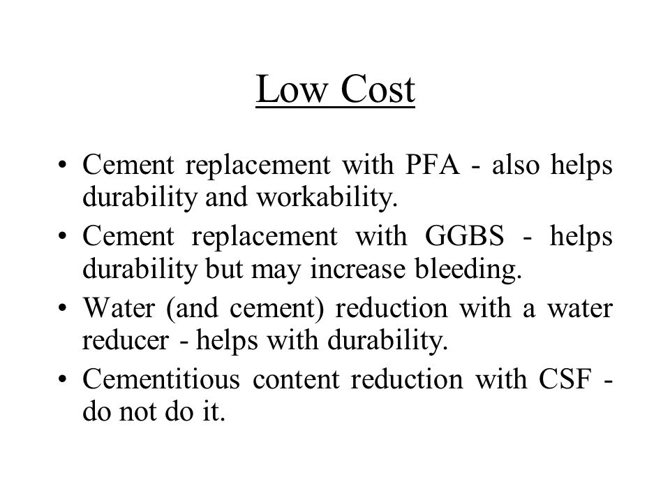 Low Cost Cement replacement with PFA - also helps durability and workability.