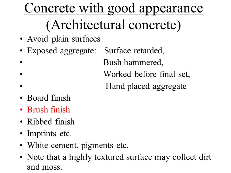 Concrete with good appearance (Architectural concrete) Avoid plain surfaces Exposed aggregate: Surface retarded, Bush hammered, Worked before final set, Hand placed aggregate Board finish Brush finish Ribbed finish Imprints etc.