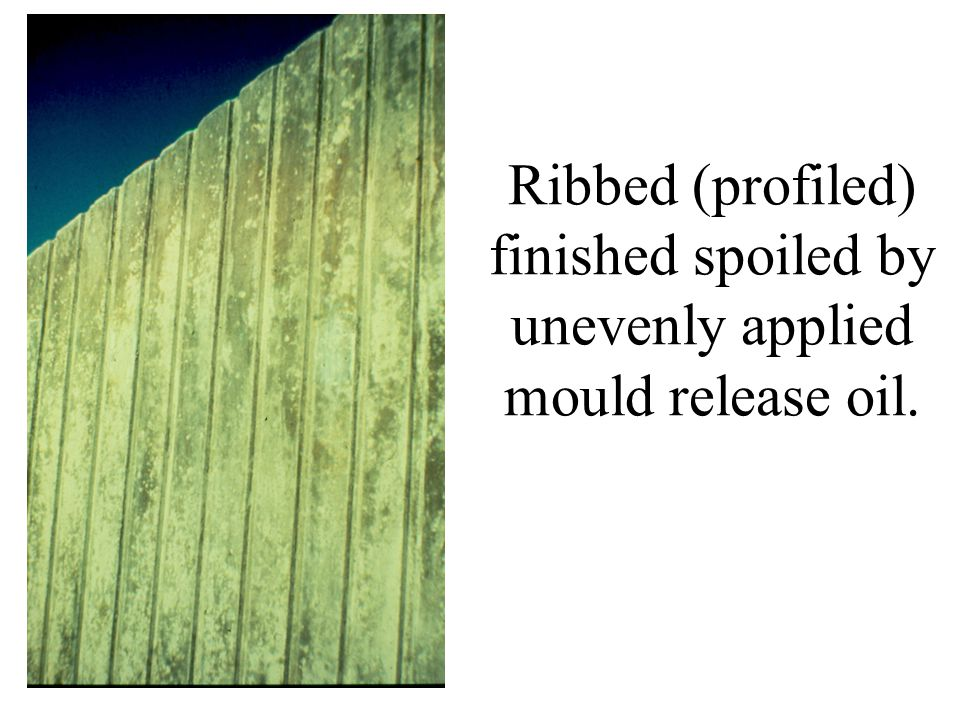 Ribbed (profiled) finished spoiled by unevenly applied mould release oil.