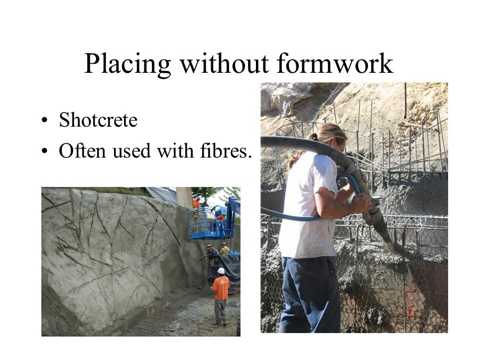 Placing without formwork Shotcrete Often used with fibres.