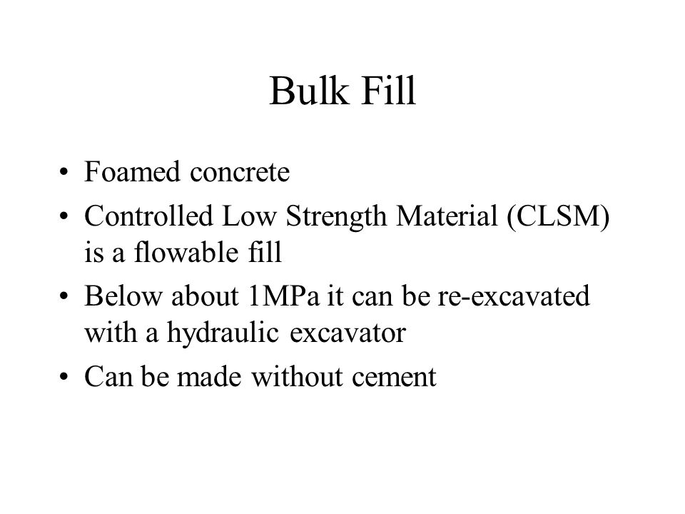 Bulk Fill Foamed concrete Controlled Low Strength Material (CLSM) is a flowable fill Below about 1MPa it can be re-excavated with a hydraulic excavator Can be made without cement