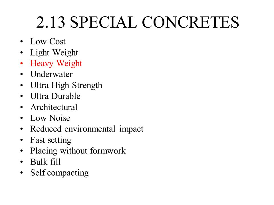 2.13 SPECIAL CONCRETES Low Cost Light Weight Heavy Weight Underwater Ultra High Strength Ultra Durable Architectural Low Noise Reduced environmental impact Fast setting Placing without formwork Bulk fill Self compacting