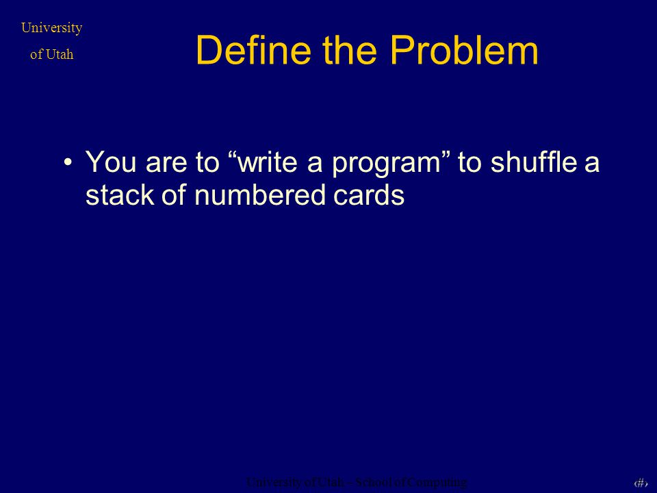University of Utah – School of Computing University of Utah 33 33 If Statement If ( randomizer() produces a number >.5 ) -Move Card from Start to A Otherwise -Move Card from Start to B End If Statement (Note: this is considered a single statement!)