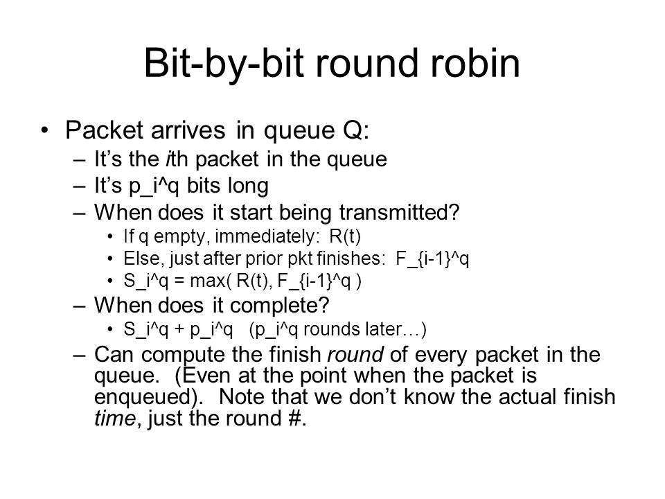 Bit-by-bit round robin Packet arrives in queue Q: –Its the ith packet in the queue –Its p_i^q bits long –When does it start being transmitted.