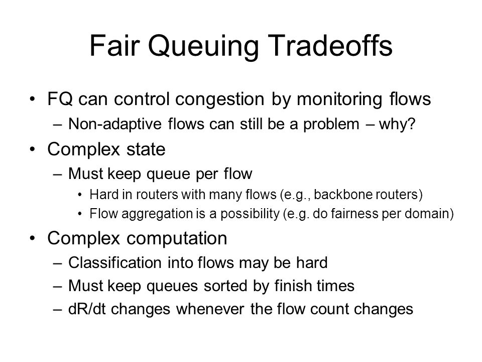 Fair Queuing Tradeoffs FQ can control congestion by monitoring flows –Non-adaptive flows can still be a problem – why.