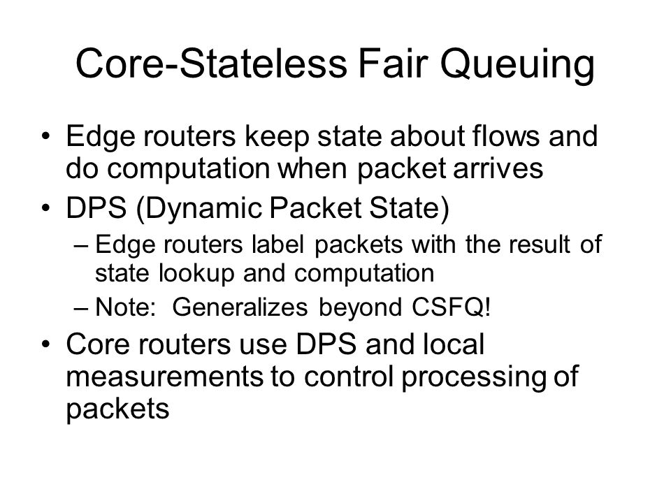 Core-Stateless Fair Queuing Edge routers keep state about flows and do computation when packet arrives DPS (Dynamic Packet State) –Edge routers label packets with the result of state lookup and computation –Note: Generalizes beyond CSFQ.