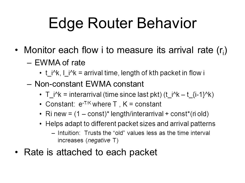 Edge Router Behavior Monitor each flow i to measure its arrival rate (r i ) –EWMA of rate t_i^k, l_i^k = arrival time, length of kth packet in flow i –Non-constant EWMA constant T_i^k = interarrival (time since last pkt) (t_i^k – t_{i-1}^k) Constant: e -T/K where T, K = constant Ri new = (1 – const)* length/interarrival + const*(ri old) Helps adapt to different packet sizes and arrival patterns –Intuition: Trusts the old values less as the time interval increases (negative T) Rate is attached to each packet