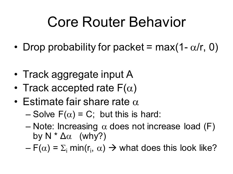 Core Router Behavior Drop probability for packet = max(1- /r, 0) Track aggregate input A Track accepted rate F( ) Estimate fair share rate –Solve F( ) = C; but this is hard: –Note: Increasing does not increase load (F) by N * Δ (why ) –F( ) = i min(r i, ) what does this look like