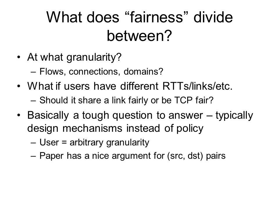 Max-min Fairness (reminder) Allocate user with small demand what it wants, evenly divide unused resources to big users Formally: Resources allocated in terms of increasing demand No source gets resource share larger than its demand Sources with unsatisfied demands get equal share of resource