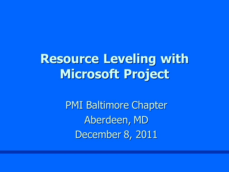Resource Leveling with Microsoft Project PMI Baltimore Chapter Aberdeen, MD December 8, 2011