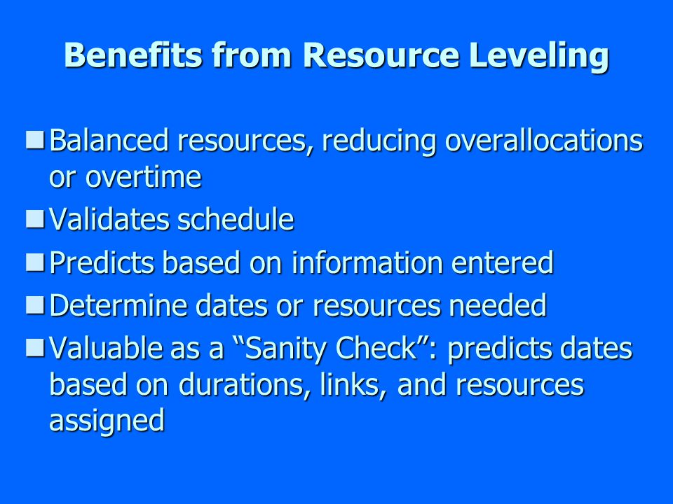 Benefits from Resource Leveling nBalanced resources, reducing overallocations or overtime nValidates schedule nPredicts based on information entered nDetermine dates or resources needed nValuable as a Sanity Check: predicts dates based on durations, links, and resources assigned
