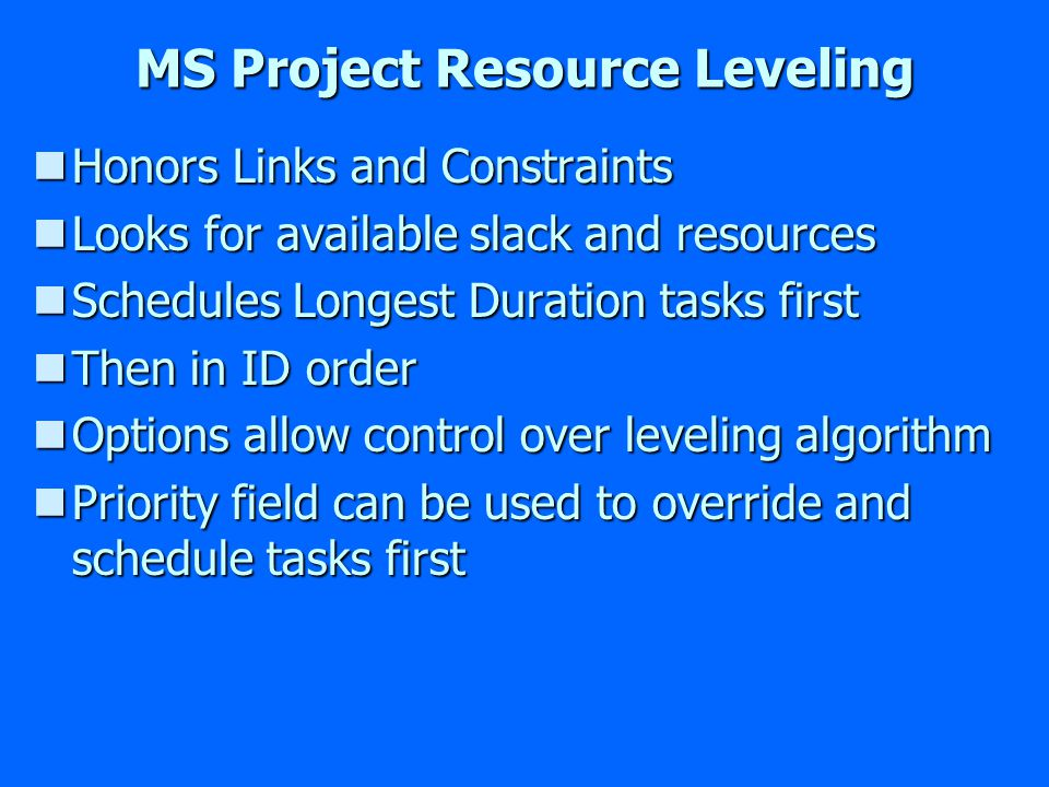 MS Project Resource Leveling nHonors Links and Constraints nLooks for available slack and resources nSchedules Longest Duration tasks first nThen in ID order nOptions allow control over leveling algorithm nPriority field can be used to override and schedule tasks first