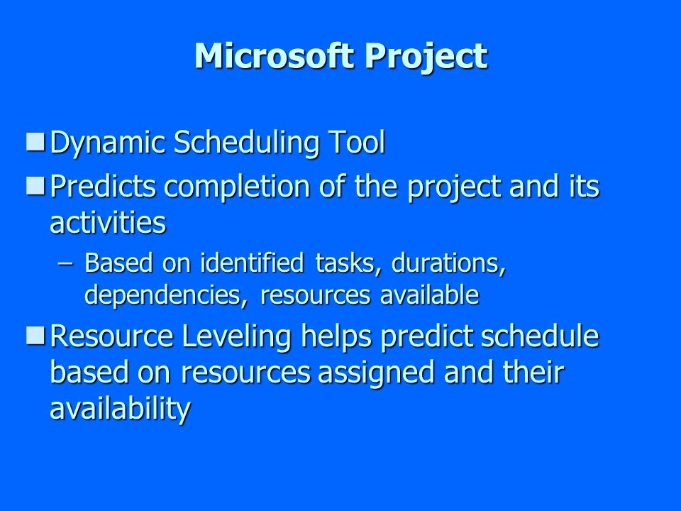 Microsoft Project nDynamic Scheduling Tool nPredicts completion of the project and its activities –Based on identified tasks, durations, dependencies, resources available nResource Leveling helps predict schedule based on resources assigned and their availability