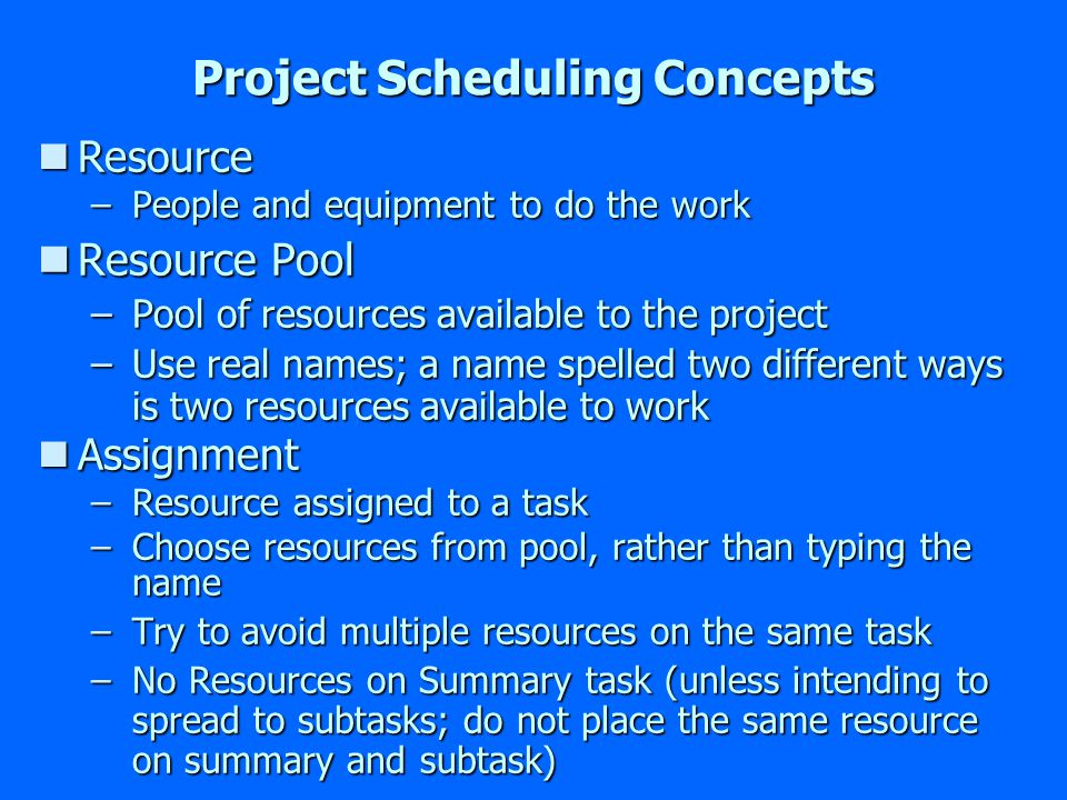 Project Scheduling Concepts nResource –People and equipment to do the work nResource Pool –Pool of resources available to the project –Use real names; a name spelled two different ways is two resources available to work nAssignment –Resource assigned to a task –Choose resources from pool, rather than typing the name –Try to avoid multiple resources on the same task –No Resources on Summary task (unless intending to spread to subtasks; do not place the same resource on summary and subtask)