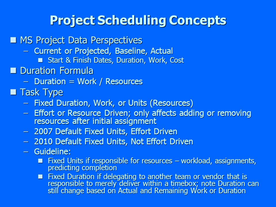 Project Scheduling Concepts nMS Project Data Perspectives –Current or Projected, Baseline, Actual nStart & Finish Dates, Duration, Work, Cost nDuration Formula –Duration = Work / Resources nTask Type –Fixed Duration, Work, or Units (Resources) –Effort or Resource Driven; only affects adding or removing resources after initial assignment –2007 Default Fixed Units, Effort Driven –2010 Default Fixed Units, Not Effort Driven –Guideline: nFixed Units if responsible for resources – workload, assignments, predicting completion nFixed Duration if delegating to another team or vendor that is responsible to merely deliver within a timebox; note Duration can still change based on Actual and Remaining Work or Duration