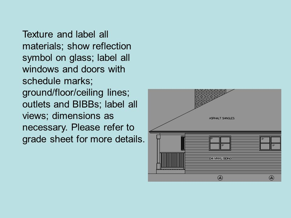Texture and label all materials; show reflection symbol on glass; label all windows and doors with schedule marks; ground/floor/ceiling lines; outlets