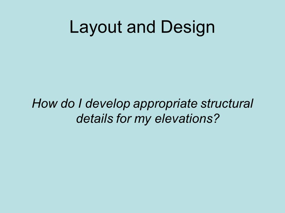 Layout and Design How do I develop appropriate structural details for my elevations?