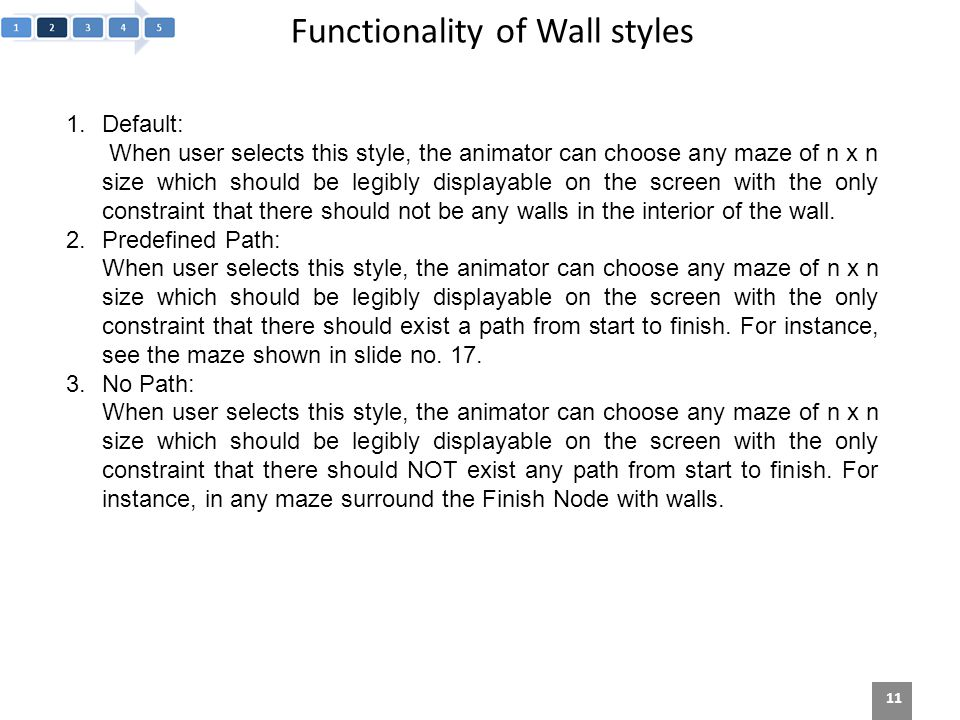 Functionality of Wall styles 11 1.Default: When user selects this style, the animator can choose any maze of n x n size which should be legibly displayable on the screen with the only constraint that there should not be any walls in the interior of the wall.