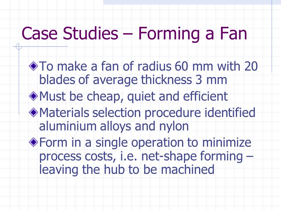 Case Studies – Forming a Fan To make a fan of radius 60 mm with 20 blades of average thickness 3 mm Must be cheap, quiet and efficient Materials selection procedure identified aluminium alloys and nylon Form in a single operation to minimize process costs, i.e.