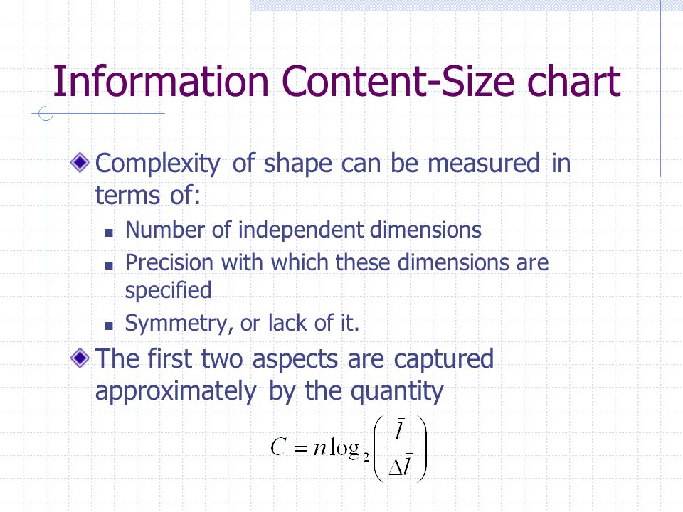 Information Content-Size chart Complexity of shape can be measured in terms of: Number of independent dimensions Precision with which these dimensions are specified Symmetry, or lack of it.