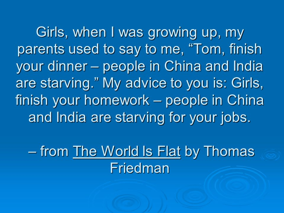 Girls, when I was growing up, my parents used to say to me, Tom, finish your dinner – people in China and India are starving.