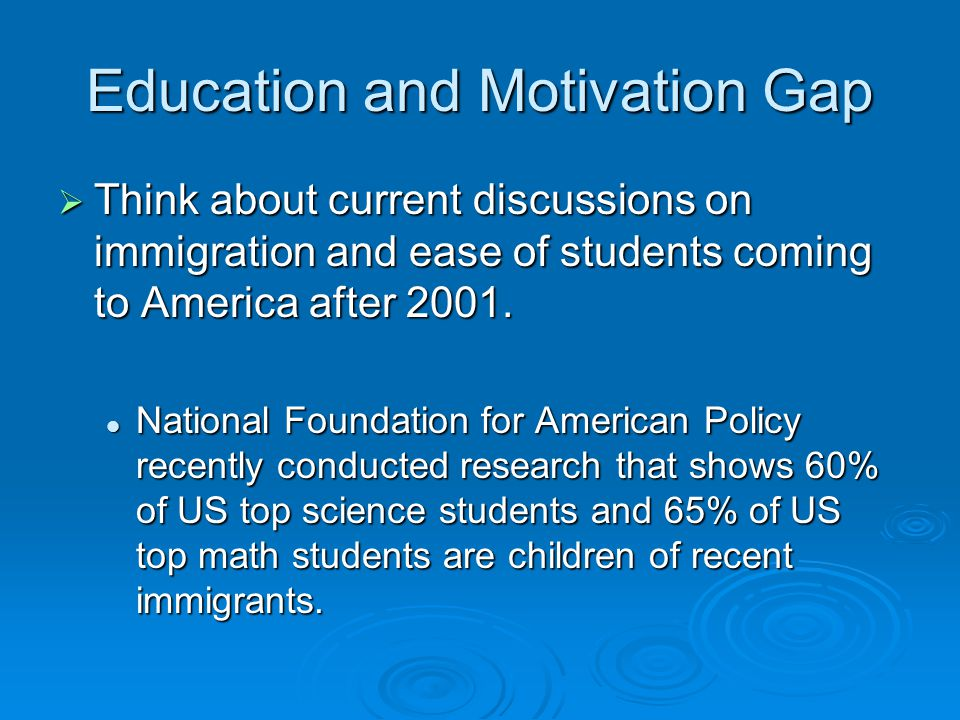 Education and Motivation Gap Think about current discussions on immigration and ease of students coming to America after 2001.