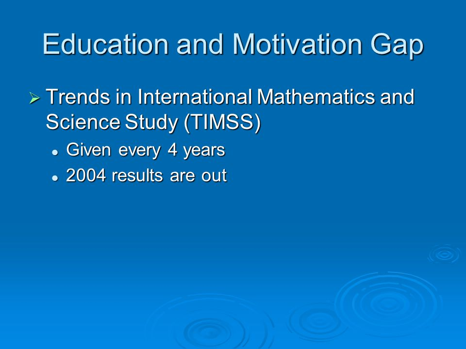 Education and Motivation Gap Trends in International Mathematics and Science Study (TIMSS) Trends in International Mathematics and Science Study (TIMSS) Given every 4 years Given every 4 years 2004 results are out 2004 results are out