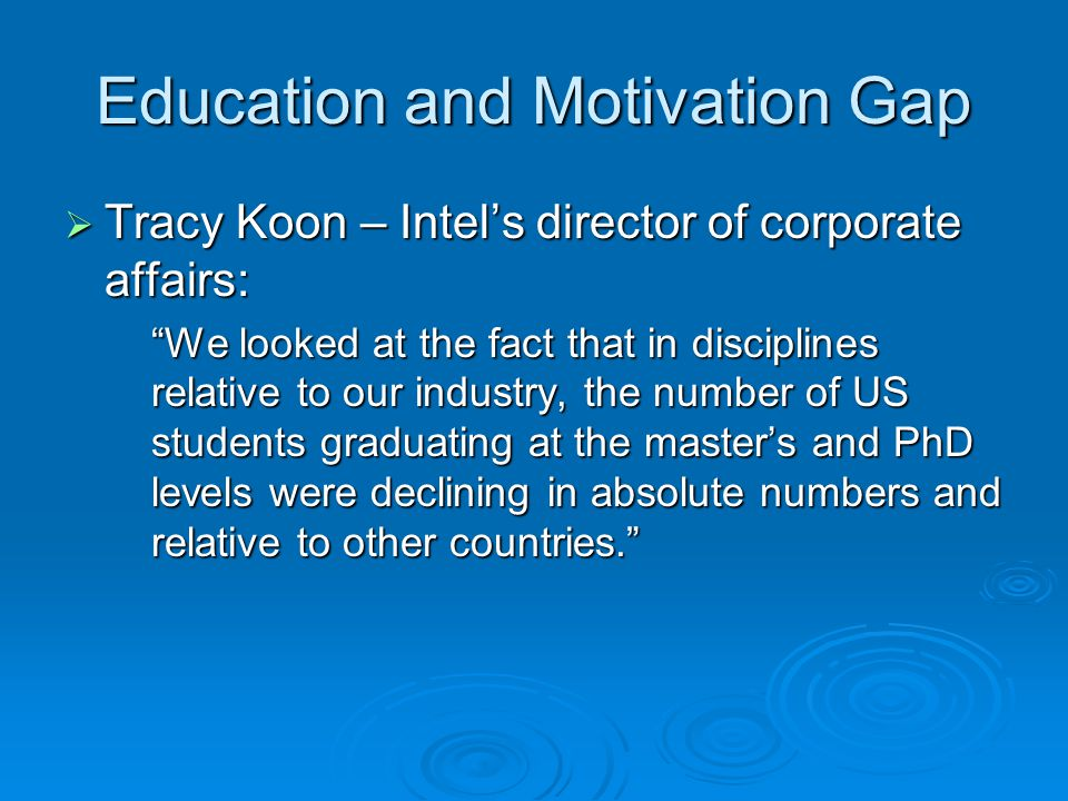 Education and Motivation Gap Tracy Koon – Intels director of corporate affairs: Tracy Koon – Intels director of corporate affairs: We looked at the fact that in disciplines relative to our industry, the number of US students graduating at the masters and PhD levels were declining in absolute numbers and relative to other countries.