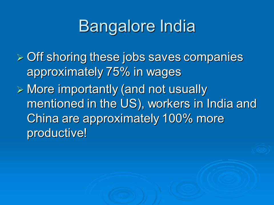 Bangalore India Off shoring these jobs saves companies approximately 75% in wages Off shoring these jobs saves companies approximately 75% in wages More importantly (and not usually mentioned in the US), workers in India and China are approximately 100% more productive.