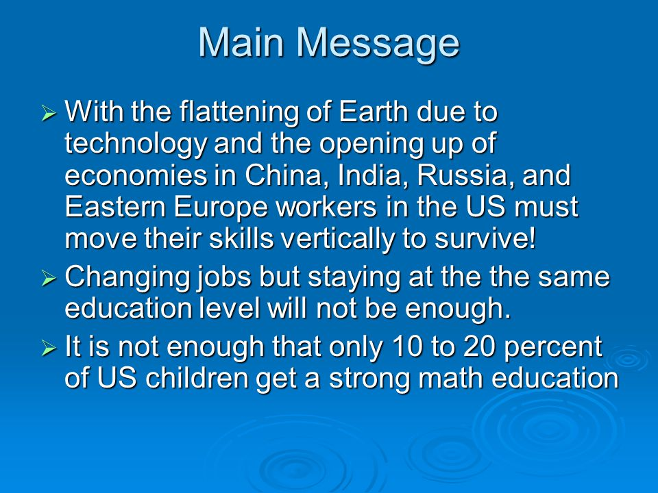 Main Message With the flattening of Earth due to technology and the opening up of economies in China, India, Russia, and Eastern Europe workers in the US must move their skills vertically to survive.