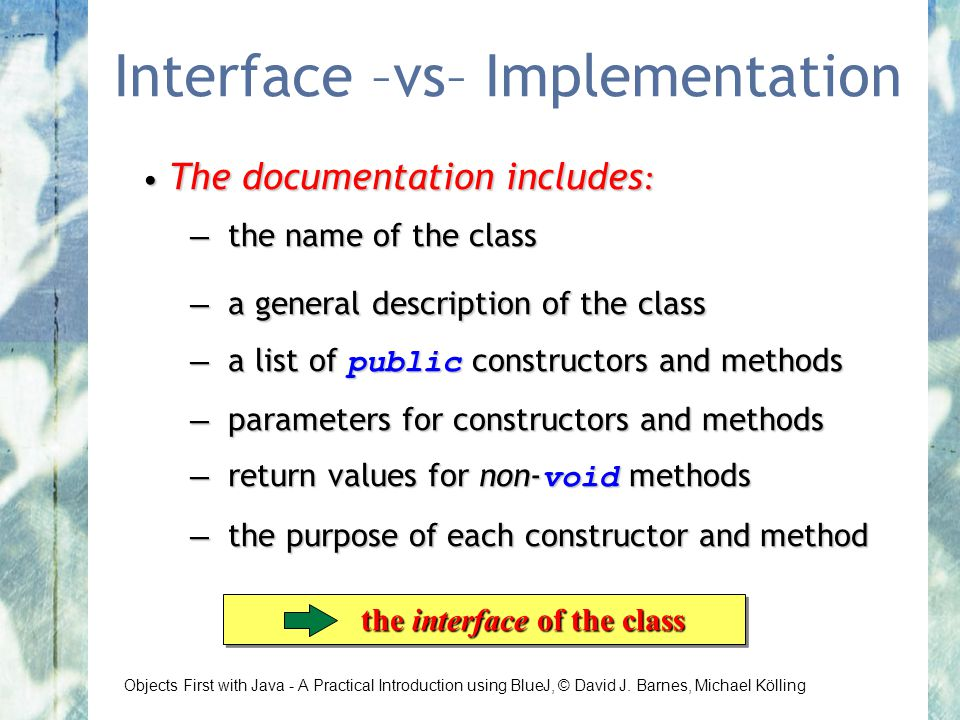 Objects First with Java - A Practical Introduction using BlueJ, © David J. Barnes, Michael Kölling Interface –vs– Implementation The documentation inc