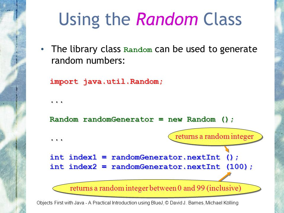 Objects First with Java - A Practical Introduction using BlueJ, © David J. Barnes, Michael Kölling Using the Random Class The library class Random can