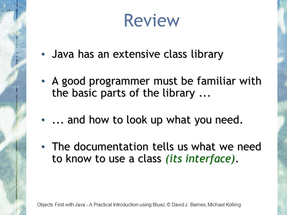 Objects First with Java - A Practical Introduction using BlueJ, © David J. Barnes, Michael Kölling Review Java has an extensive class library Java has