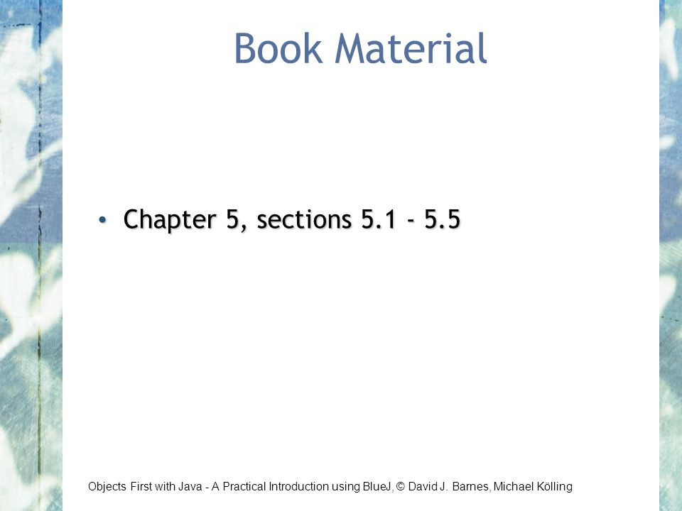 Objects First with Java - A Practical Introduction using BlueJ, © David J. Barnes, Michael Kölling Book Material Chapter 5, sections 5.1 - 5.5 Chapter