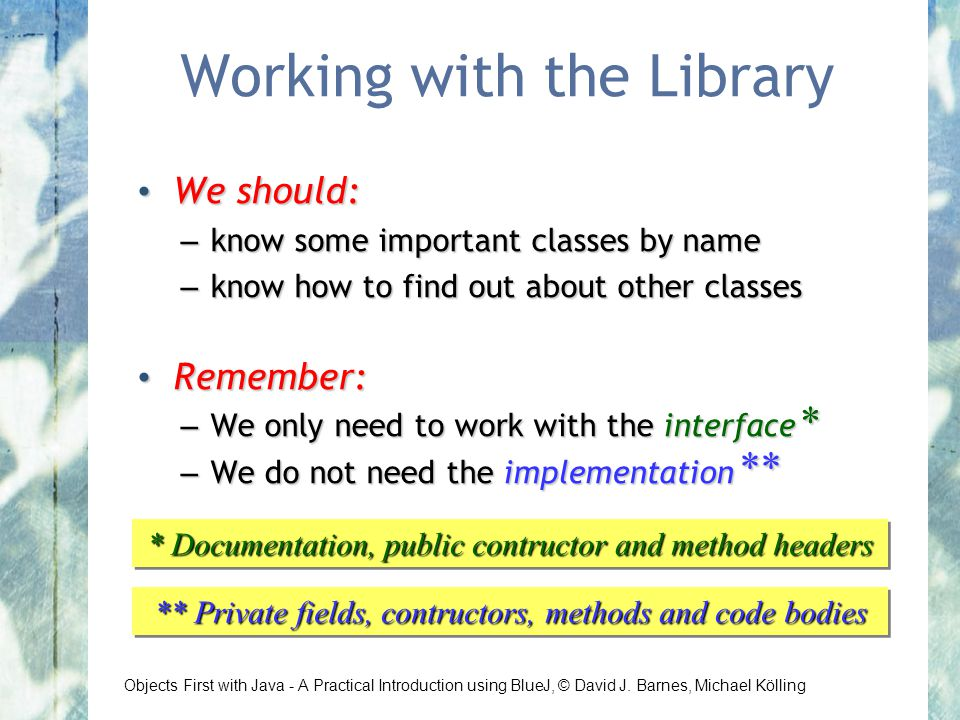 Objects First with Java - A Practical Introduction using BlueJ, © David J. Barnes, Michael Kölling Working with the Library We should: We should: –kno