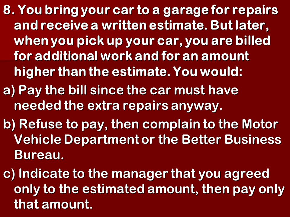 8. You bring your car to a garage for repairs and receive a written estimate. But later, when you pick up your car, you are billed for additional work