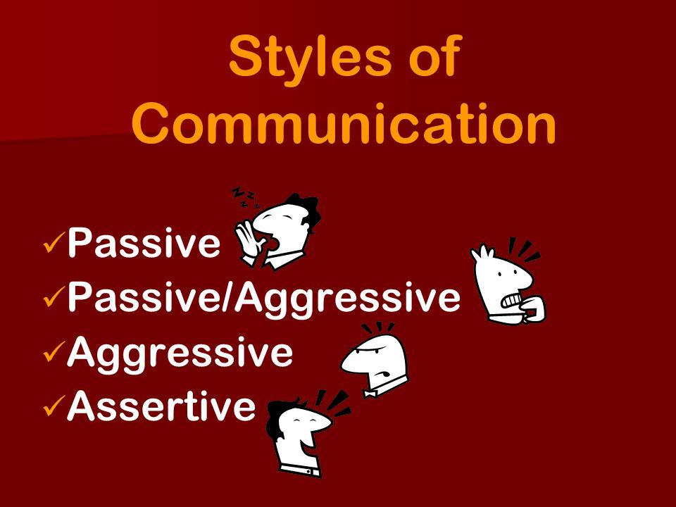 Styles of Communication Passive Passive/Aggressive Aggressive Assertive
