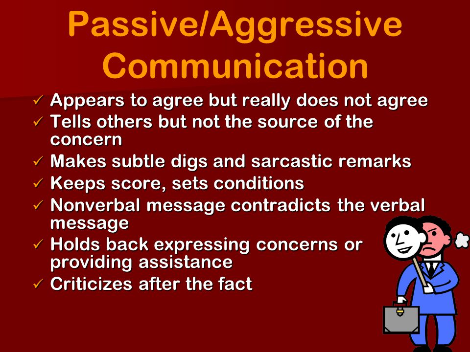 Passive/Aggressive Communication Appears to agree but really does not agree Appears to agree but really does not agree Tells others but not the source