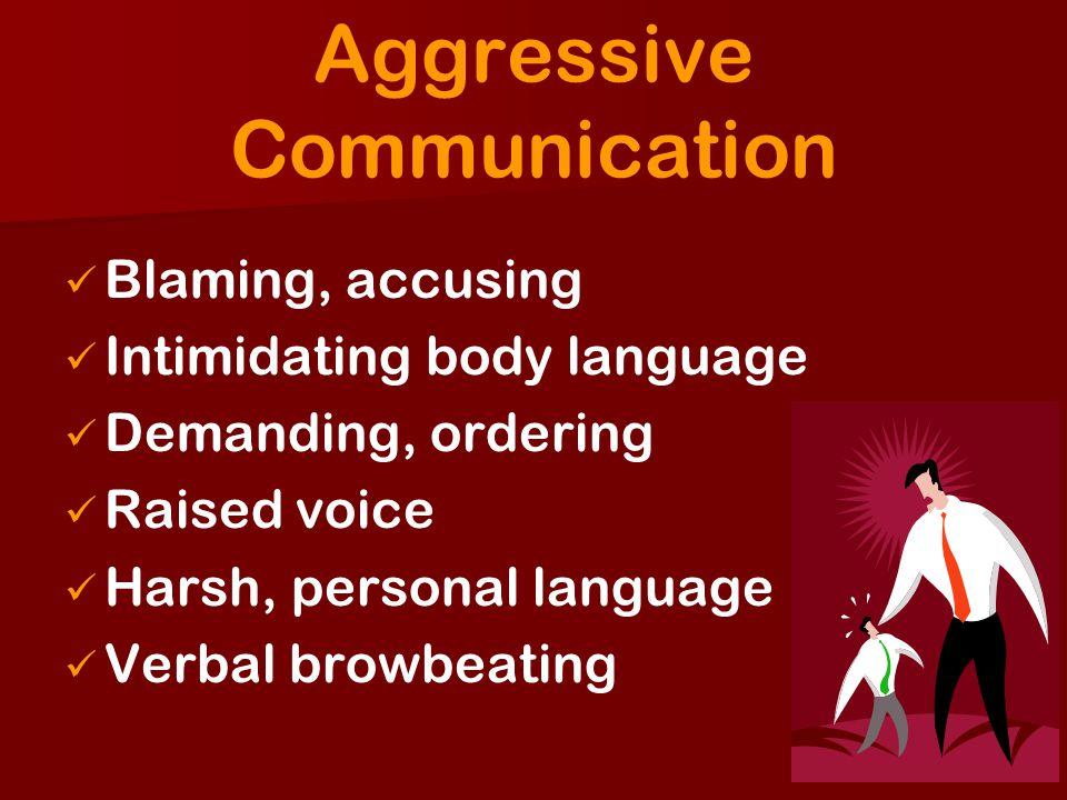 Aggressive Communication Blaming, accusing Intimidating body language Demanding, ordering Raised voice Harsh, personal language Verbal browbeating