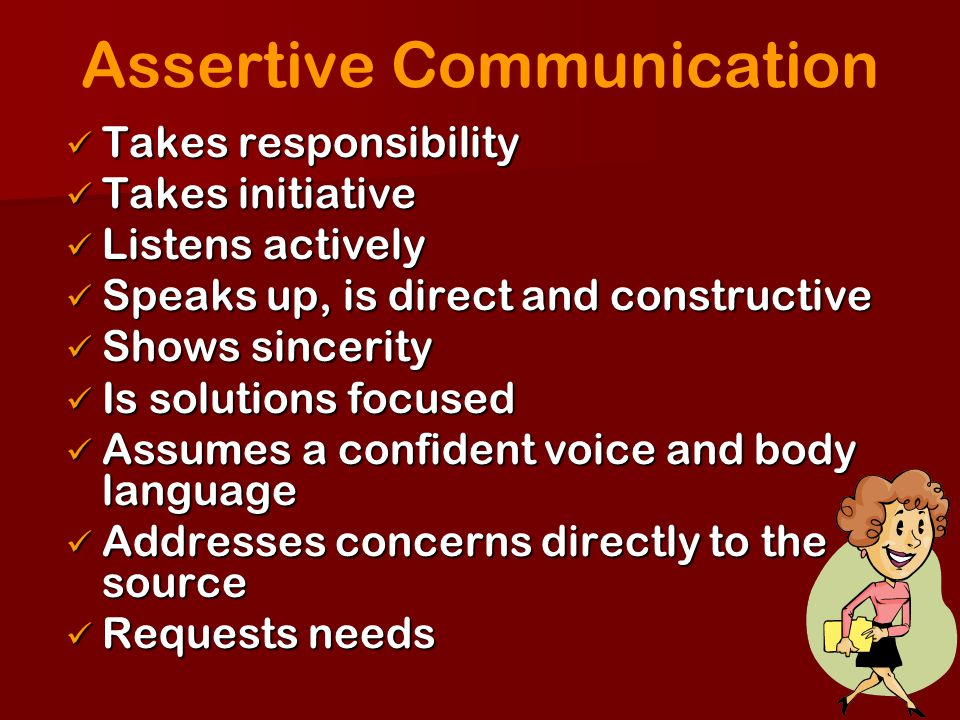 Assertive Communication Takes responsibility Takes responsibility Takes initiative Takes initiative Listens actively Listens actively Speaks up, is di