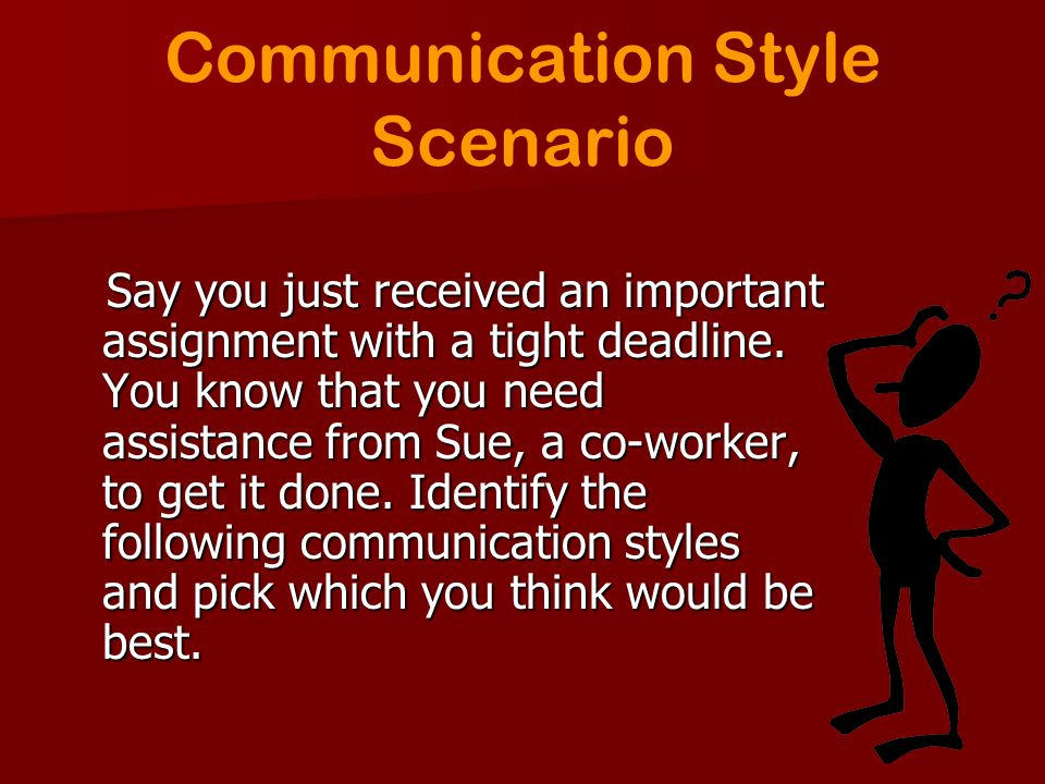 Communication Style Scenario Say you just received an important assignment with a tight deadline. You know that you need assistance from Sue, a co-wor