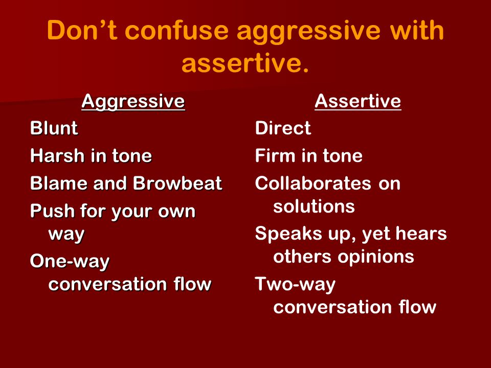 Dont confuse aggressive with assertive. AggressiveBlunt Harsh in tone Blame and Browbeat Push for your own way One-way conversation flow Assertive Dir