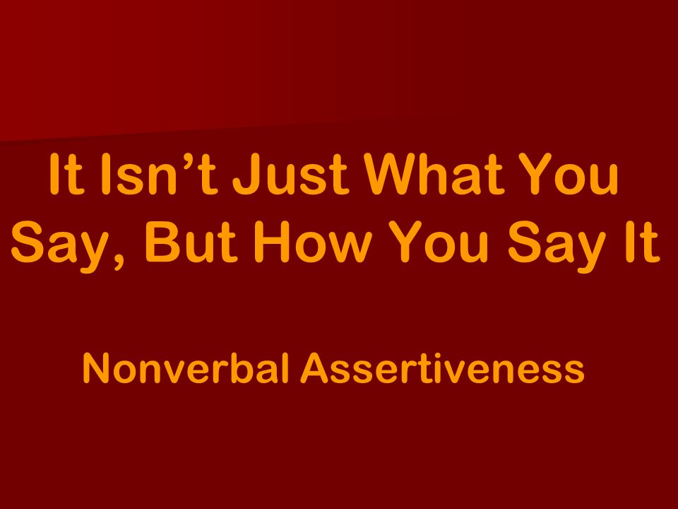 It Isnt Just What You Say, But How You Say It Nonverbal Assertiveness