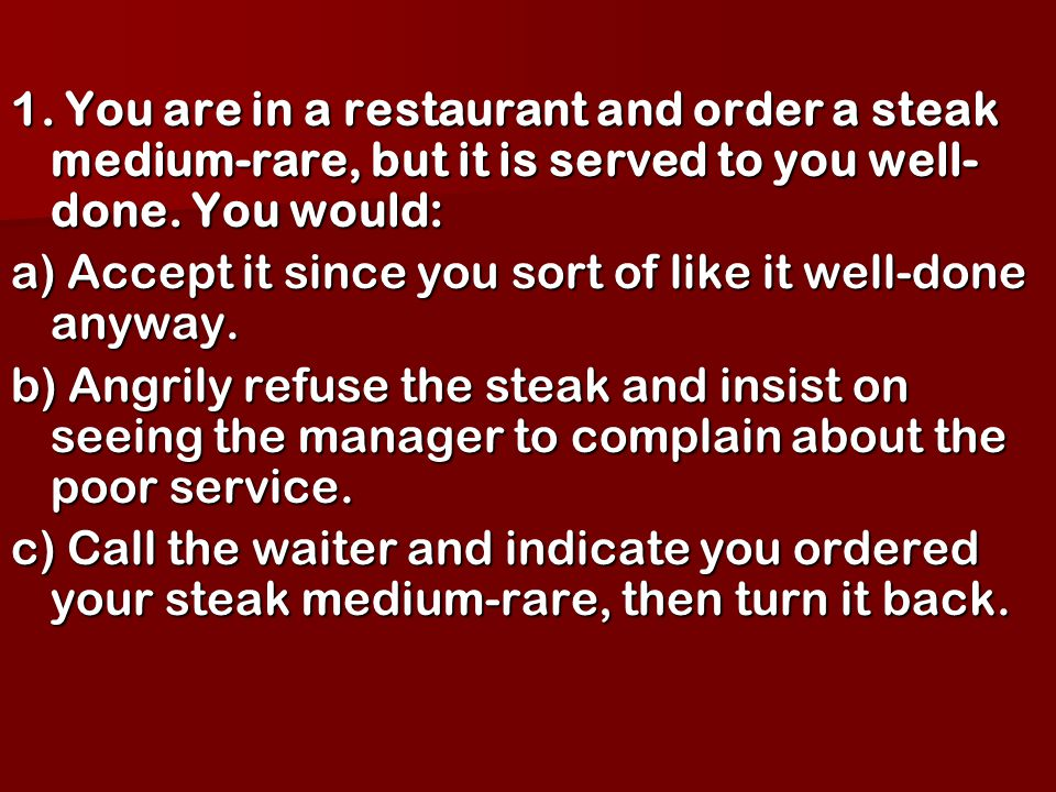 1. You are in a restaurant and order a steak medium-rare, but it is served to you well- done. You would: a) Accept it since you sort of like it well-d