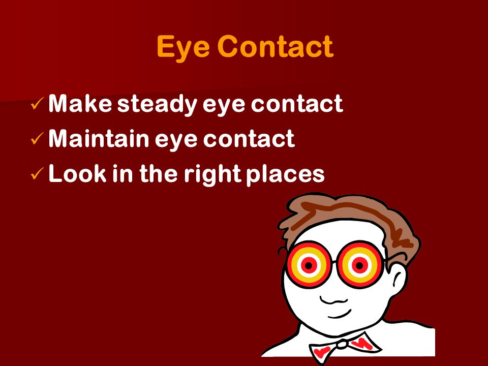 Eye Contact Make steady eye contact Maintain eye contact Look in the right places