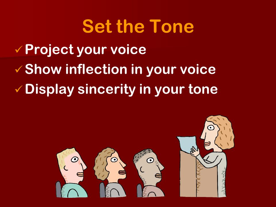 Set the Tone Project your voice Show inflection in your voice Display sincerity in your tone