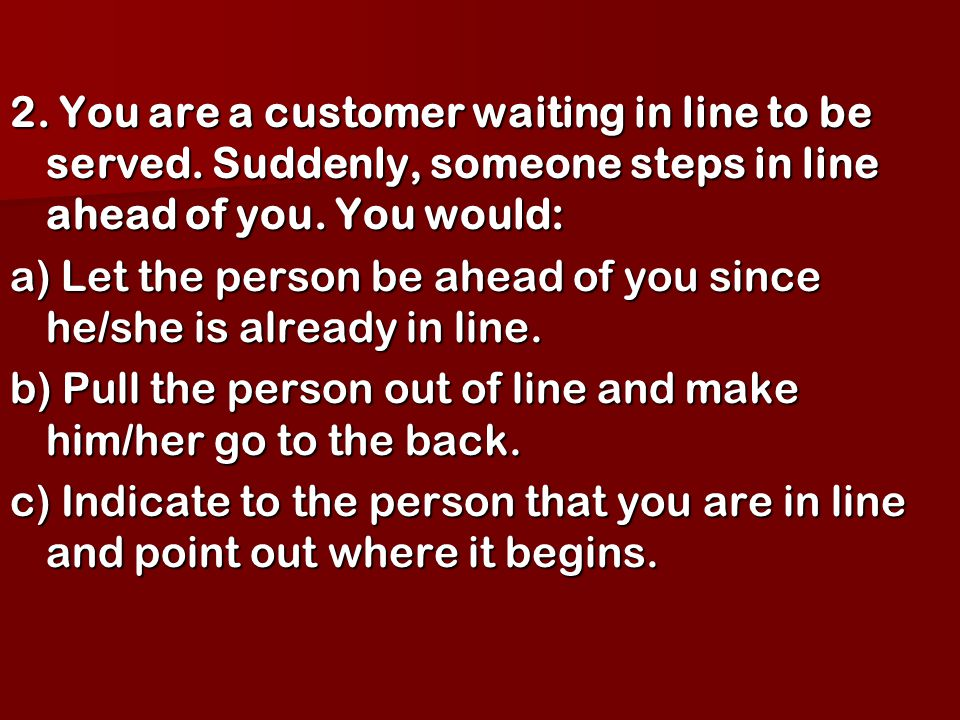 2. You are a customer waiting in line to be served. Suddenly, someone steps in line ahead of you. You would: a) Let the person be ahead of you since h