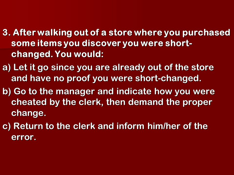 3. After walking out of a store where you purchased some items you discover you were short- changed. You would: a) Let it go since you are already out