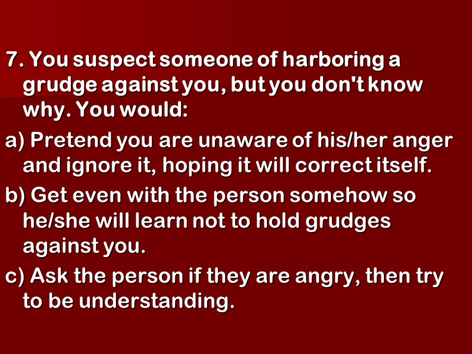 7. You suspect someone of harboring a grudge against you, but you don't know why. You would: a) Pretend you are unaware of his/her anger and ignore it